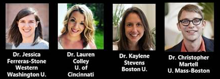 Photos of Featured Speakers: Dr. Jessica Ferreras-Stone, Western Washington University Dr. Lauren Colley, University of Cincinnati Dr. Kaylene Stevens, Boston University Dr. Christopher Martell, University of Massachusetts, Boston
